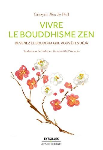 Vivre le bouddhisme zen: Devenez le Bouddha que vous êtes déjà (Spiritualités laïques) par Grazyna Bon Yo Perl
