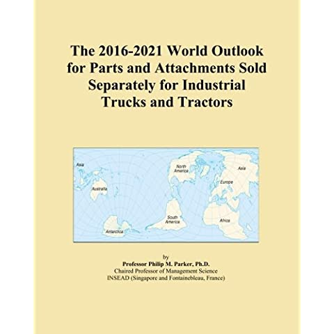 The 2016-2021 World Outlook for Parts and Attachments Sold Separately for Industrial Trucks and Tractors
