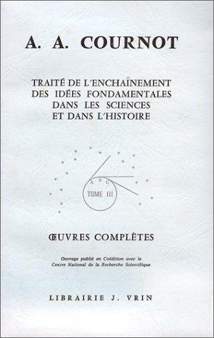 Oeuvres complètes... / A.A. Cournot Tome 3 : Traité de l'enchaînement des idées fondamentales dans les sciences et dans l'histoire