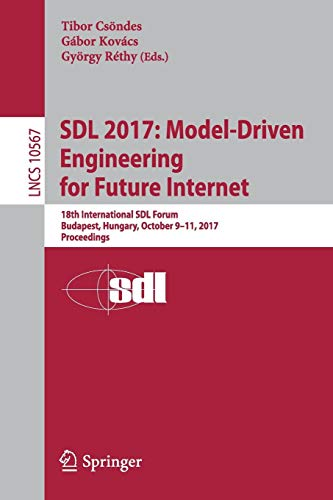 SDL 2017: Model-Driven Engineering for Future Internet: 18th International SDL Forum, Budapest, Hungary, October 9-11, 2017, Proceedings (Lecture Notes in Computer Science, Band 10567)