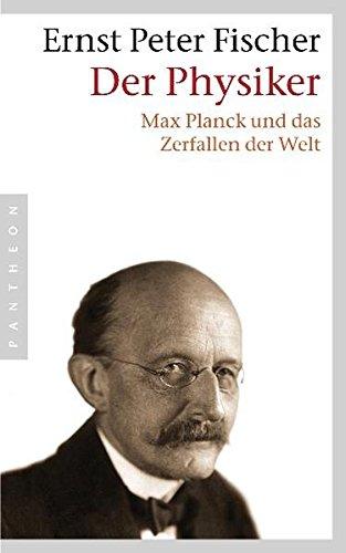 Der Physiker: Max Planck und das Zerfallen der Welt