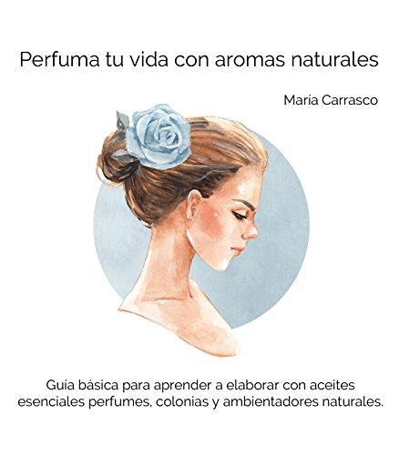 Perfuma tu vida con aromas naturales: Guía básica para que aprendas a elaborar con aceites esenciales tus perfumes, colonias y ambientadores naturales.