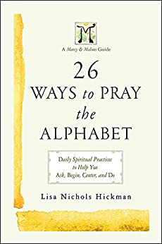26 Ways to Pray the Alphabet: Daily Spiritual Practices to Help You Ask, Begin, Center, and Do - A Mercy & Melons Guide par [Hickman, Lisa Nichols]