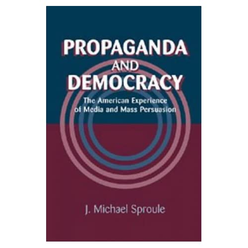 Propaganda and Democracy: The American Experience of Media and Mass Persuasion (Cambridge Studies in the History of Mass Communication) by J. Michael Sproule (1996-12-28)