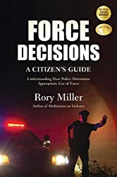 Force Decisions: A Citizen's Guide to Understanding How Police Determine Appropriate Use of Force by Rory Miller (2012-04-16)