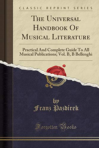 The Universal Handbook Of Musical Literature: Practical And Complete Guide To All Musical Publications; Vol. B, B Bellenghi (Classic Reprint) por Franz Pazdírek