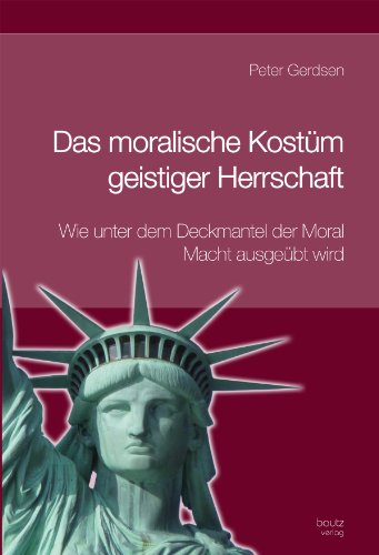 Das moralische Kostüm geistiger Herrschaft: Wie unter dem Deckmantel der Moral Macht ausgeübt wird  3., völlig neu überarbeitete und systematisch ergänzte ()