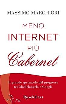 Meno internet più cabernet: Il grande spettacolo del progresso tra Michelangelo e Google di [Marchiori, Massimo]