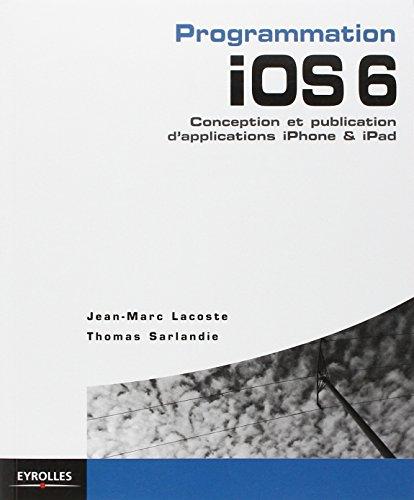 Programmation iOS 6. Conception et publication d'applications iPhone & iPad.