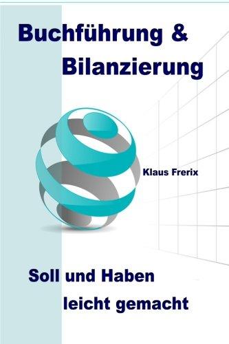 Buchführung & Bilanzierung: Soll und Haben leicht gemacht - Die wichtigsten Grundlagen für den Laien verständlich erklärt