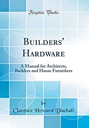 Builders' Hardware: A Manual for Architects, Builders and House Furnishers (Classic Reprint)