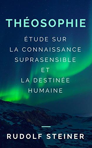 THÉOSOPHIE (ÉTUDE SUR LA CONNAISSANCE SUPRASENSIBLE ET LA DESTINÉE HUMAINE) par Rudolf Steiner