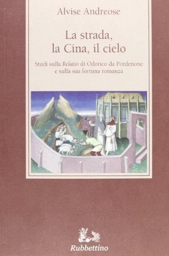 La strada, la Cina, il cielo. Studi sulla «Relatio» di Odorico da Pordenone e sulla sua fortuna romanza