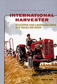 International Harvester: Schlepper und Landmaschinen aus Neuss am Rhein 1908 bis 1966 (Harvester International)