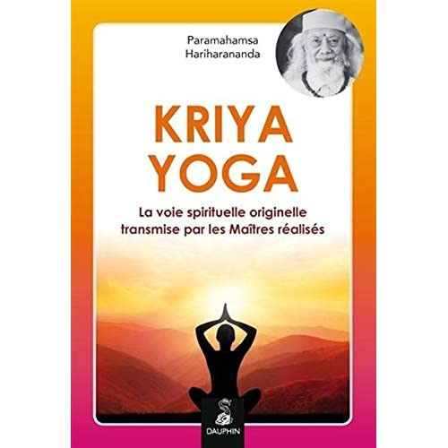 Kriya Yoga : La voie spirituelle originelle et authentique transmise par mes Maîtres réalisés : Babaji, Lahiri Mahasaya, Shriyukteshwarji et Paramahamsa Hariharananda