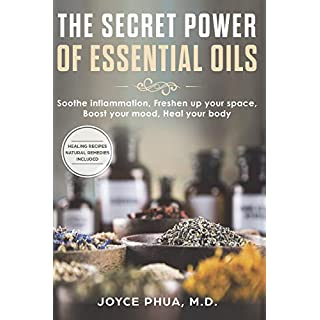 The Secret Power of Essential Oils: Soothe Inflammation, Freshen Up your Space, Boost your Mood and Heal your Body