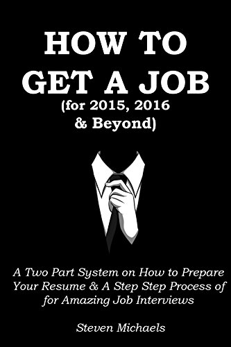 HOW TO GET A JOB (In 2015, 2016 and Beyond): A Two Part System on How to Prepare Your Resume & A Step Step Process of for Amazing Job Interviews