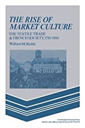 The Rise of Market Culture: The Textile Trade and French Society, 1750-1900 by William M. Reddy (1987-09-25)