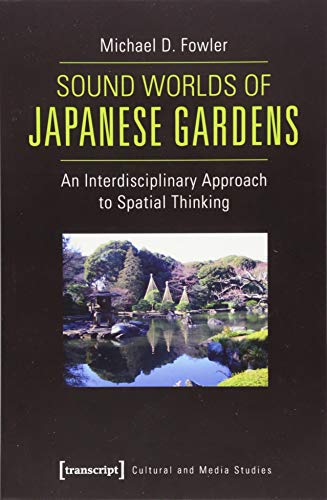 Sound Worlds of Japanese Gardens: An Interdisciplinary Approach to Spatial Thinking (Cultural and Media Studies) (Kultur- und Medientheorie)