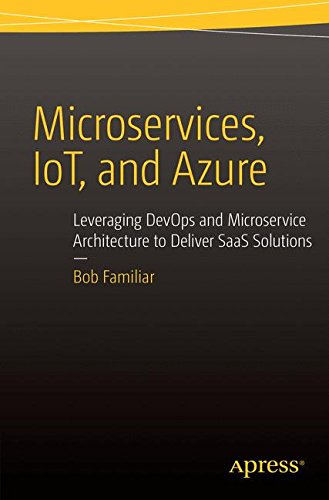 Microservices, IoT and Azure: Leveraging DevOps and Microservice Architecture to deliver SaaS Solutions