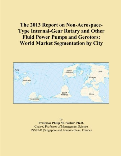 The 2013 Report on Non-Aerospace-Type Internal-Gear Rotary and Other Fluid Power Pumps and Gerotors: World Market Segmentation by City -