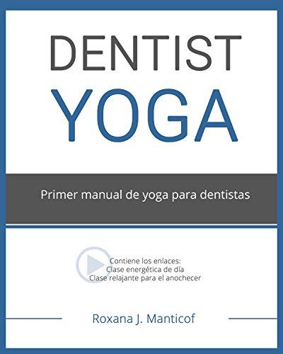 DENTIST YOGA: Primer manual de yoga para dentistas por Roxana J. Manticof