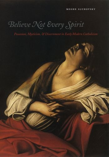 Believe Not Every Spirit: Possession, Mysticism, & Discernment in Early Modern Catholicism: Possession, Mysticism, and Discernment in Early Modern Catholicism