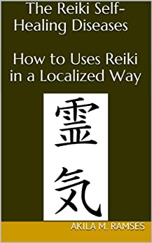 The Reiki Self-Healing Diseases : How to Uses  Reiki in a Localized Way (English Edition) par [Ramses, Akila  M.]