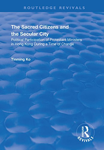 The Sacred Citizens and the Secular City: Political Participation of Protestant Ministers in Hong Kong: Political Participation of Protestant Ministers ... Kong (Routledge Revivals) (English Edition)