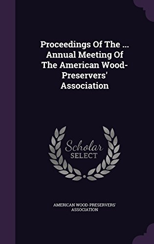 Proceedings Of The ... Annual Meeting Of The American Wood- Preservers' Association