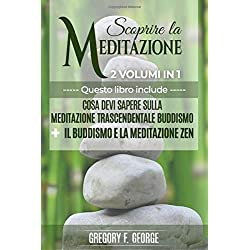 Meditazione: Scoprire la Meditazione (2 Volumi in 1): Cosa Devi Sapere Sulla Meditazione Trascendentale + Buddismo e Meditazione Zen (Buddismo, Meditazione Zen, Mindfulness, Trascendentale)