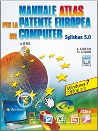 Manuale Atlas per la patente europea del computer. Syllabus 5.0 Windows Seven-Office 2007. Per le Scuole superiori. Con CD-ROM. Con espansione online