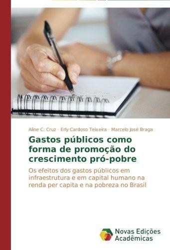 Gastos p??blicos como forma de promo????o do crescimento pr??-pobre: Os efeitos dos gastos p??blicos em infraestrutura e em capital humano na renda per capita e na pobreza no Brasil by Aline C. Cruz (2013-11-23)