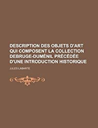 Description Des Objets D'Art Qui Composent La Collection Debruge-Dumenil Precedee D'Une Introduction Historique