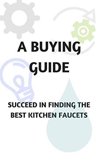 A BUYING GUIDE - SUCCEED IN FINDING THE BEST KITCHEN FAUCETS (English Edition)