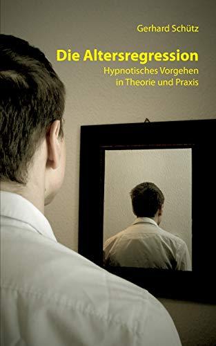 Die Altersregression: Hypnotisches Vorgehen in Theorie und Praxis