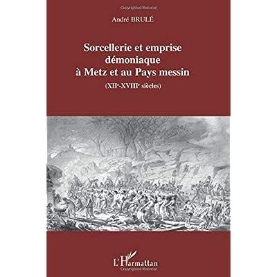 Sorcellerie et emprise démoniaque à Metz et au Pays messin: XIIe-XVIIIe siècles