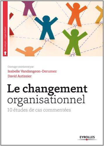 Le changement organisationnel: 10 études de cas commentées. par Isabelle Vandangeon-Derumez