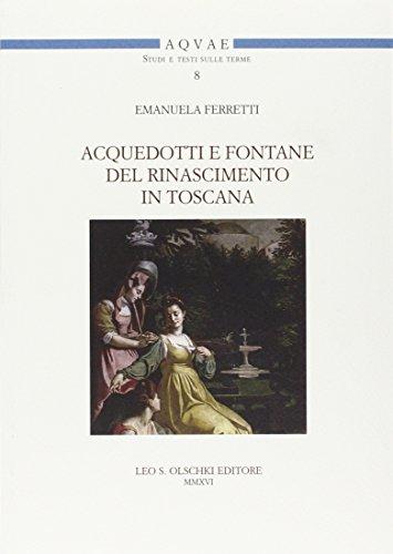 Acquedotti e fontane del Rinascimento in Toscana. Acqua, architettura e città al tempo di Cosimo I dei Medici