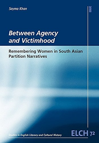 Between Agency and Victimhood: Remembering Women in South Asian Partition Narratives (Studies in English Literary and Cultural History (ELCH) /Studien ... Literatur- und Kulturwissenschaft (ELK))