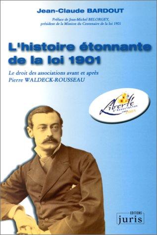 L'Histoire étonnante de la loi 1901. Le Droit des associations avant et après Pierre Waldeck-Rousseau