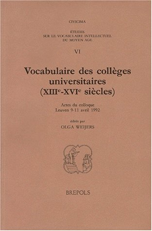 ETUDES SUR LE VOCABULAIRE INTELLECTUEL DU MOYEN-AGE VI : VOCABULAIRE DES COLLEGES UNIVERSITAIRES (XIIIEME-XVIEME SIECLES). Actes du colloque Leuven 9-11 avril 1992