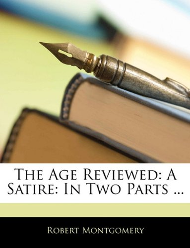 The Age Reviewed: A Satire: In Two Parts ...