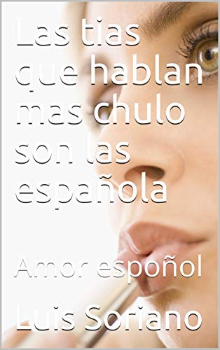 Las tias que hablan mas chulo son las española : Amor espoñol  (Amor español  nº 1) por Luis  Soriano