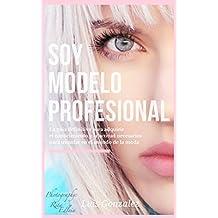 Soy Modelo Profesional: La guia definitiva para adquirir el conocimiento y la actitud necesarios para triunfar en el mundo de la moda