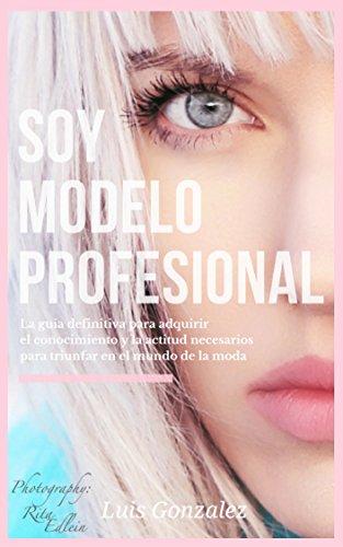 Soy Modelo Profesional: La guia definitiva para adquirir el conocimiento y la actitud necesarios para triunfar en el mundo de la moda por Luis González