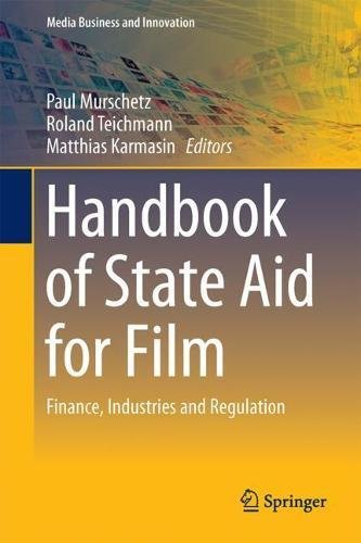 Handbook of State Aid for Film: Finance, Industries and Regulation (Media Business and Innovation)