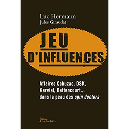 Jeu d'influences. Affaires Cahuzac, DSK, Kerviel,: Affaires Cahuzac, DSK, Kerviel, Bettencourt... dans la peau des spin doctors (NON FICTION)