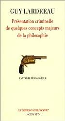 Présentation criminelle de quelques concepts majeurs de la philosophie : Fantaisie pédagogique