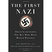The First Nazi: Erich Ludendorff, The Man Who Made Hitler Possible
